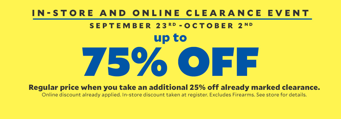 In-Store & Online Clearance Event. September 23rd - October 2nd. Up to 75% off Regular Price when you take an additional 25% off already marked clearance. Online discount already applied. In-Store discount taken at register. Excludes firearms. See store for details.