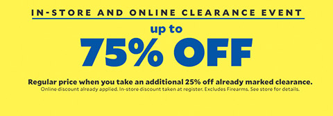 In-Store and Online Clearance Event. Up to 75% off Regular Price when you take an additional 25% off already marked clearance. Online discount already applied. In-Store discount taken at register. Excludes firearms. See store for details.