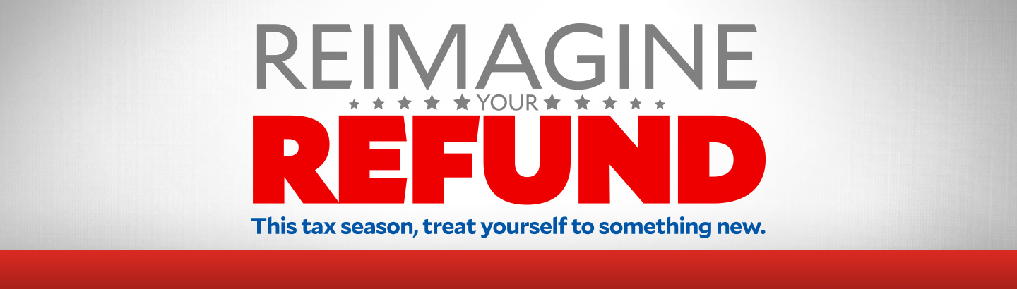 Reimagine Your Refund. This tax season, treat yourself to something new.
