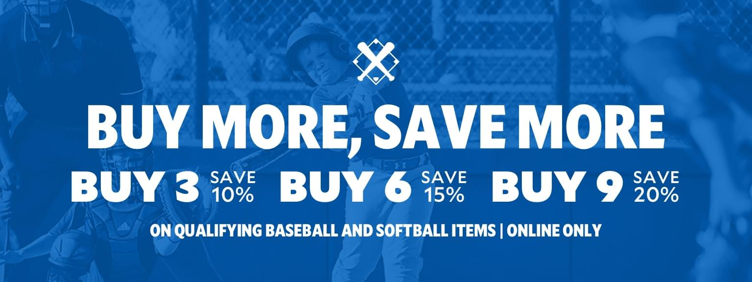 Buy More, Save More | Buy 3 - Save 10%, Buy 6 - Save 15%, Buy 9 - Save 20% on qualifying baseball and softball items