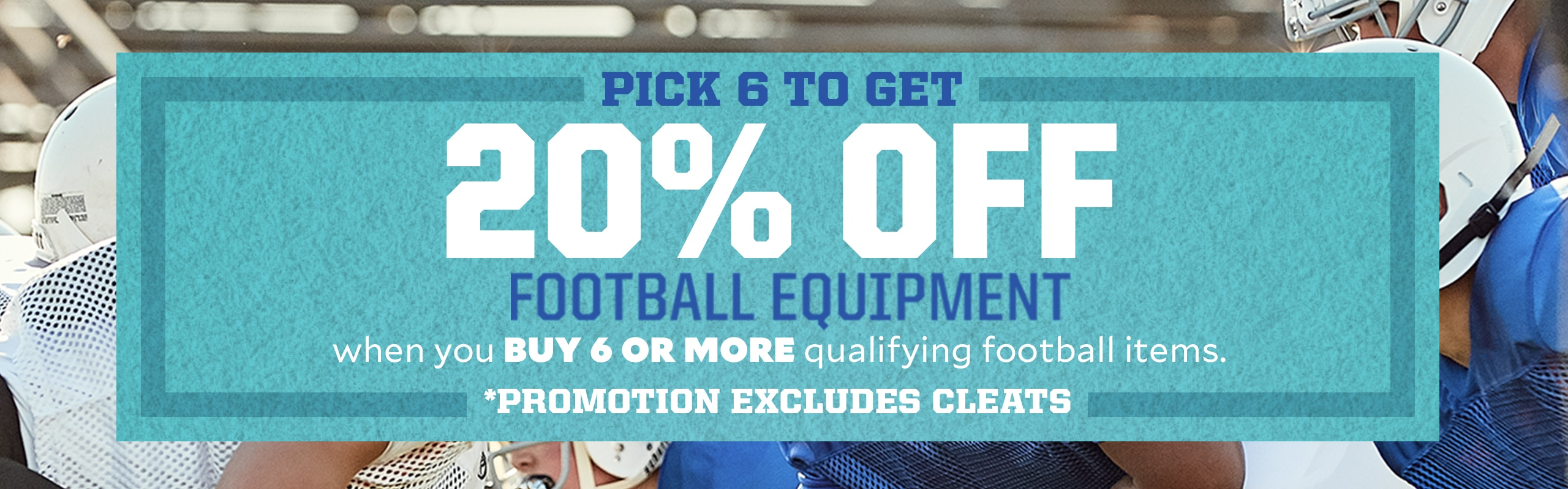Pick Six To Get 20% Off Football Equipment When You Buy 6 Or More Qualifying Football Items. *Exclusions Apply Promotion Excludes Cleats